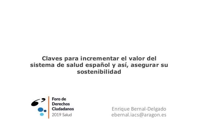 Claves para incrementar el valor del sistema de salud español y así, asegurar su sostenibilidad Enrique Bernal-Delgado ebe...