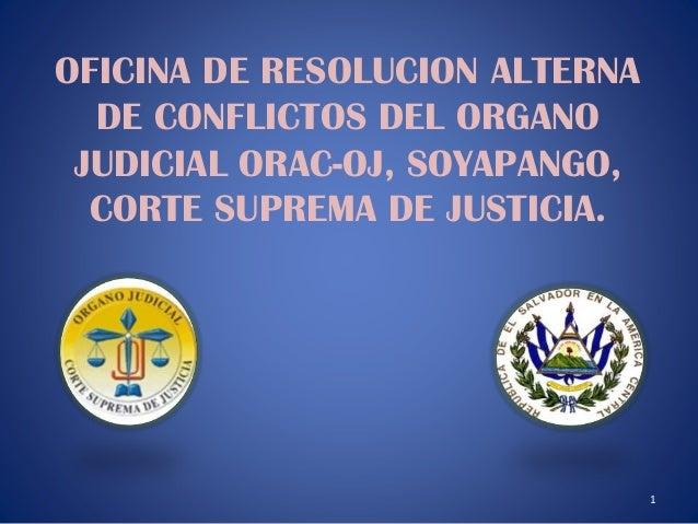OFICINA DE RESOLUCION ALTERNA DE CONFLICTOS DEL ORGANO JUDICIAL ORAC-OJ, SOYAPANGO, CORTE SUPREMA DE JUSTICIA.  1
