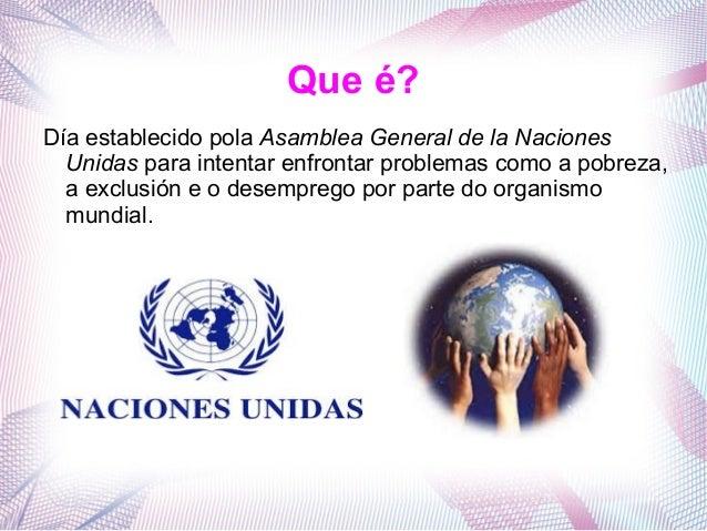 Que é? Día establecido pola Asamblea General de la Naciones Unidas para intentar enfrontar problemas como a pobreza, a exc...