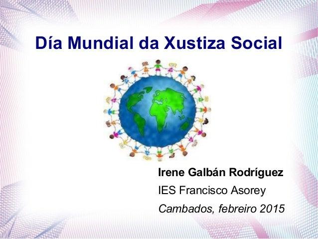Día Mundial da Xustiza Social Irene Galbán Rodríguez IES Francisco Asorey Cambados, febreiro 2015