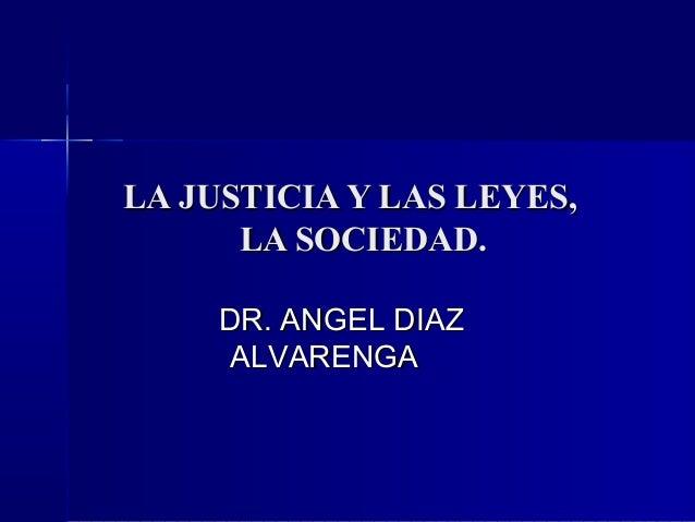 LA JUSTICIA Y LAS LEYES,      LA SOCIEDAD.     DR. ANGEL DIAZ      ALVARENGA