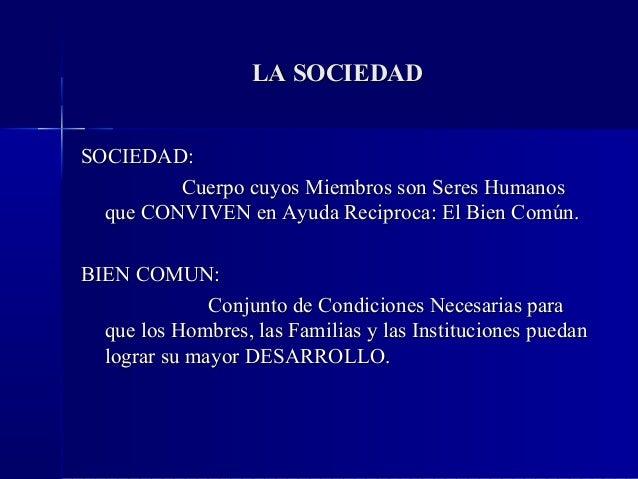 LA SOCIEDADSOCIEDAD:         Cuerpo cuyos Miembros son Seres Humanos  que CONVIVEN en Ayuda Reciproca: El Bien Común.BIEN ...