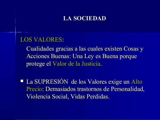 LA SOCIEDADLOS VALORES:  Cualidades gracias a las cuales existen Cosas y Acciones Buenas: Una Ley es Buena porque protege ...