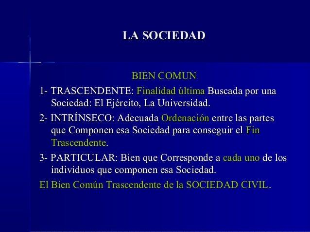 LA SOCIEDAD                      BIEN COMUN1- TRASCENDENTE: Finalidad última Buscada por una   Sociedad: El Ejército, La U...