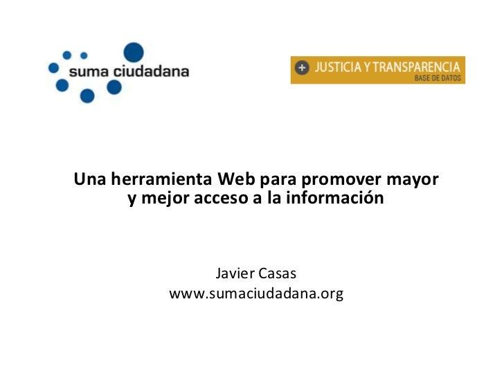 Una herramienta Web para promover mayor y mejor acceso a la información<br />Javier Casas<br />www.sumaciudadana.org<br />