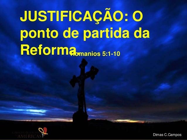 JUSTIFICAÇÃO: O ponto de partida da Reforma.Romanios 5:1-10 Dimas C.Campos