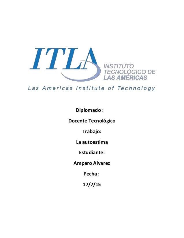 Diplomado : Docente Tecnológico Trabajo: La autoestima Estudiante: Amparo Alvarez Fecha : 17/7/15