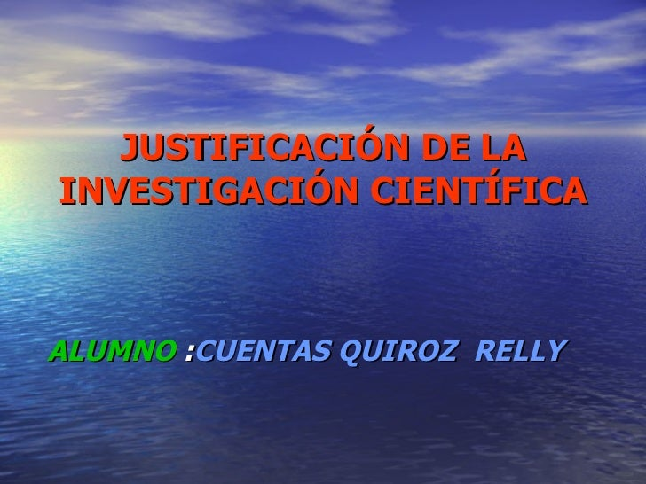 JUSTIFICACIÓN DE LA INVESTIGACIÓN CIENTÍFICA ALUMNO  : CUENTAS QUIROZ  RELLY