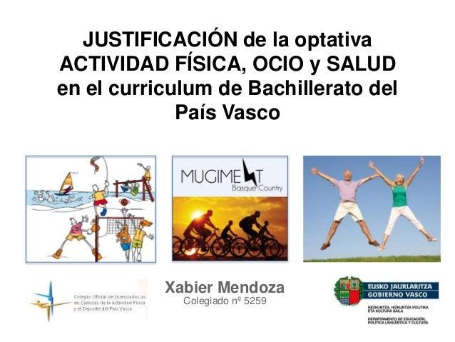 JUSTIFICACIÓN de la optativa ACTIVIDAD FÍSICA, OCIO y SALUD en el curriculum de Bachillerato del País Vasco Xabier Mendoza...