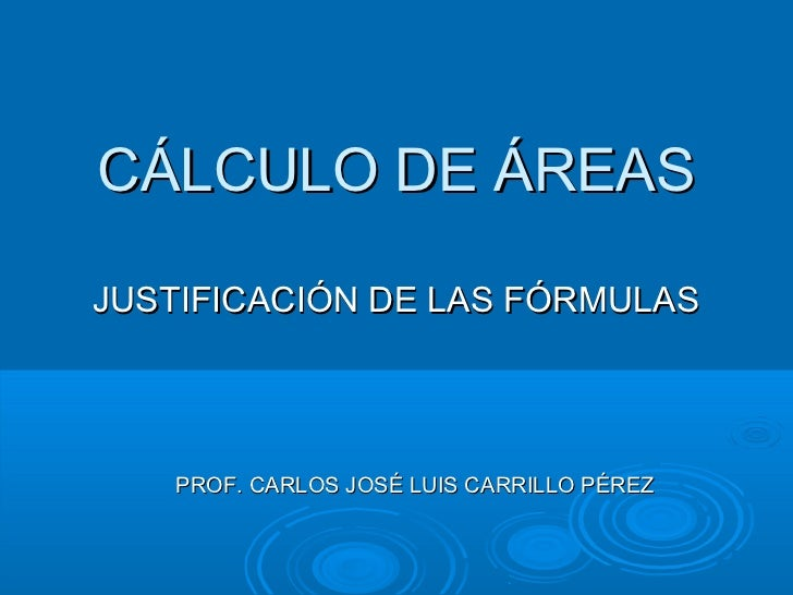 CÁLCULO DE ÁREASJUSTIFICACIÓN DE LAS FÓRMULAS   PROF. CARLOS JOSÉ LUIS CARRILLO PÉREZ