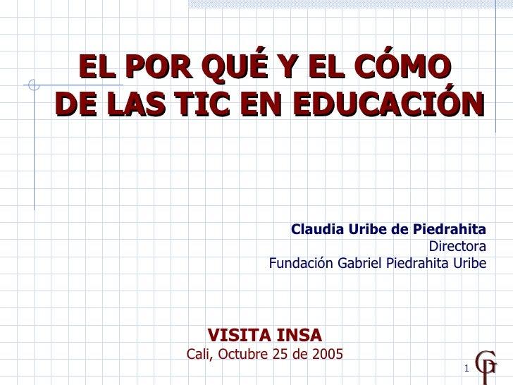 EL POR QUÉ Y EL CÓMO  DE LAS TIC EN EDUCACIÓN Claudia Uribe de Piedrahita Directora Fundación Gabriel Piedrahita Uribe VIS...