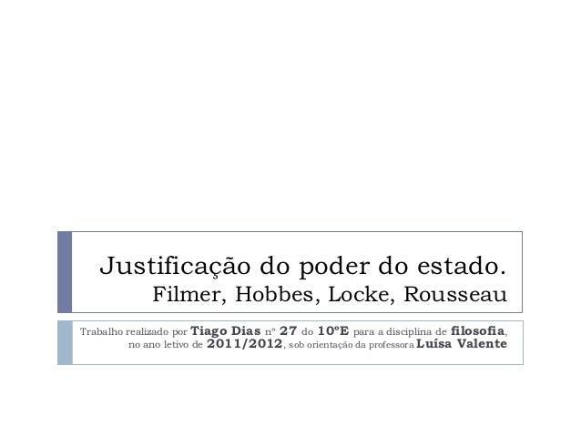 Justificação do poder do estado.             Filmer, Hobbes, Locke, RousseauTrabalho realizado por Tiago Dias nº 27 do 10º...