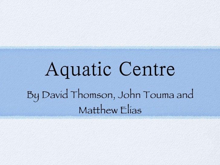 Aquatic Centre <ul><li>By David Thomson, John Touma and Matthew Elias </li></ul>