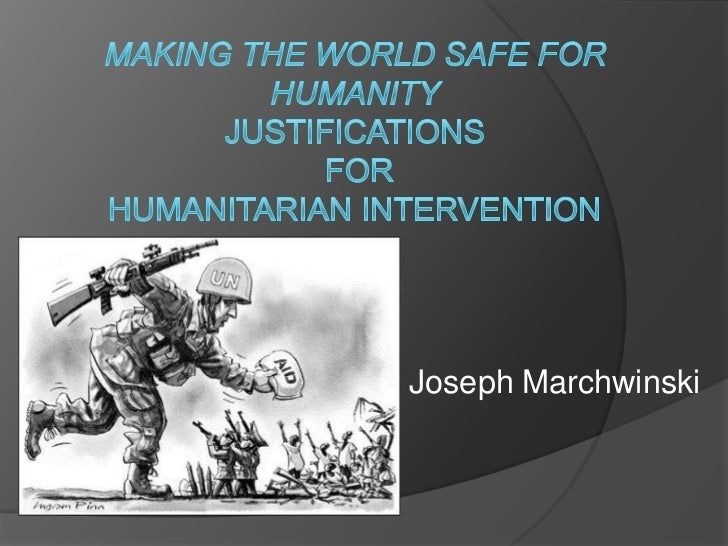 Making the World Safe for HumanityJustifications for humanitarian intervention<br />Joseph Marchwinski<br />