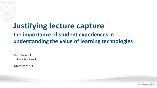 Justifying lecture capture the importance of student experiences in understanding the value of learning technologies Matt ...