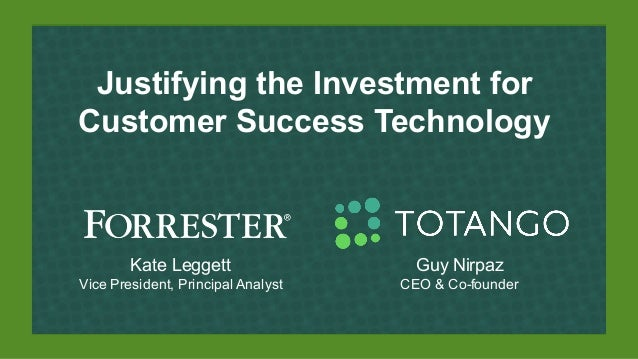 Justifying the Investment for Customer Success Technology Kate Leggett Vice President, Principal Analyst Guy Nirpaz CEO & ...