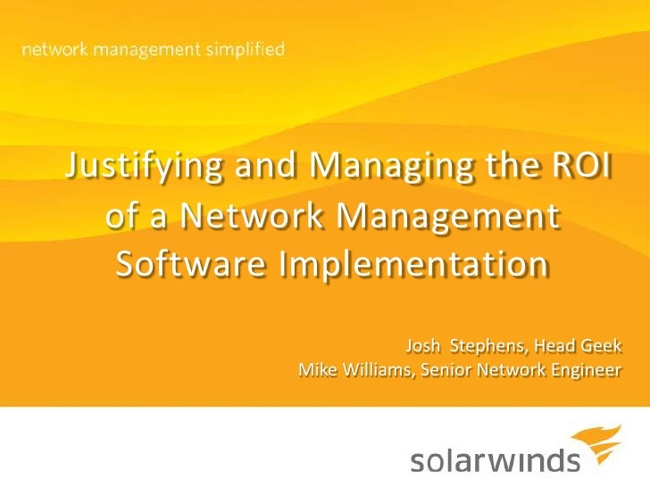 Justifying and Managing the ROI of a Network Management Software Implementation <br />Josh  Stephens, Head Geek<br />Mike ...