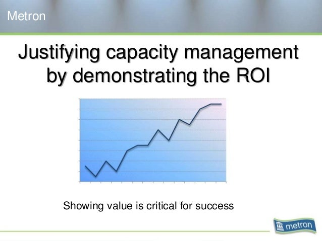 Justifying capacity management by demonstrating the ROI Metron Showing value is critical for success