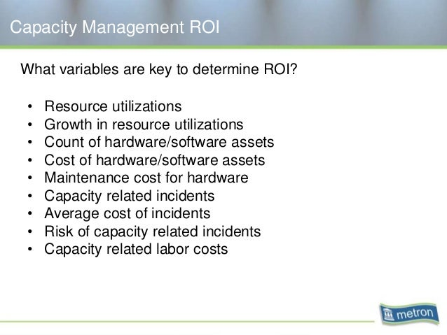 Capacity Management ROI What variables are key to determine ROI? • Resource utilizations • Growth in resource utilizations...