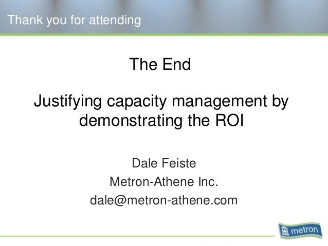 Thank you for attending Dale Feiste Metron-Athene Inc. dale@metron-athene.com Justifying capacity management by demonstrat...