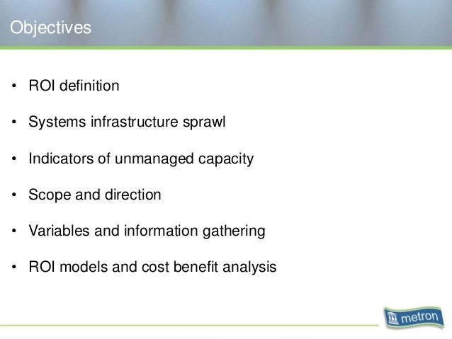 Objectives • ROI definition • Systems infrastructure sprawl • Indicators of unmanaged capacity • Scope and direction • Var...