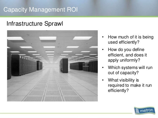 Capacity Management ROI Infrastructure Sprawl • How much of it is being used efficiently? • How do you define efficient, a...
