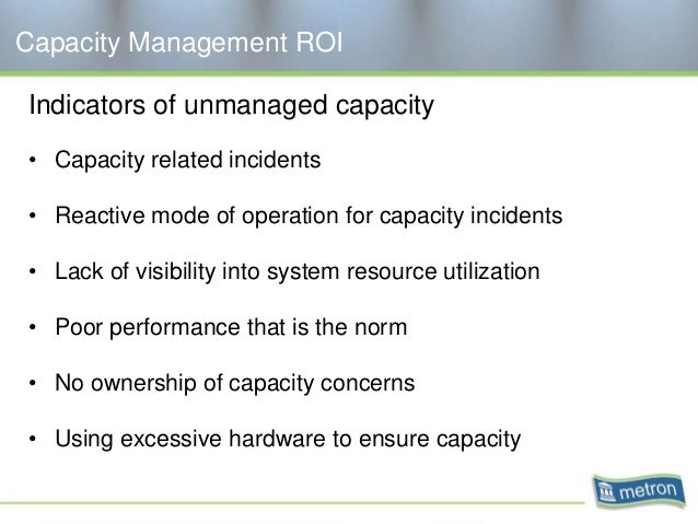 Capacity Management ROI Indicators of unmanaged capacity • Capacity related incidents • Reactive mode of operation for cap...
