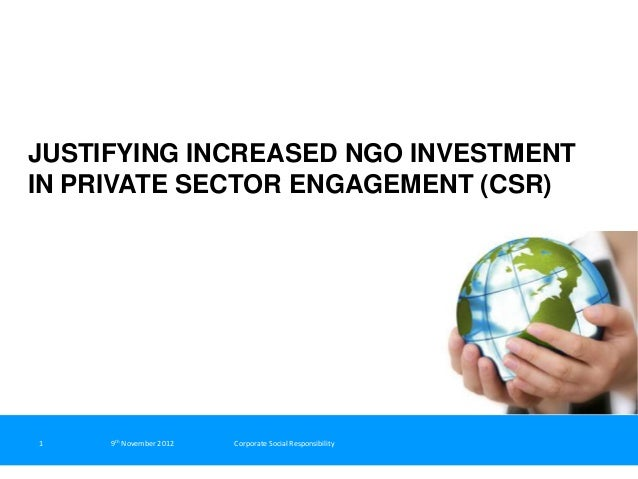 JUSTIFYING INCREASED NGO INVESTMENTIN PRIVATE SECTOR ENGAGEMENT (CSR)1    9th November 2012   Corporate Social Responsibil...