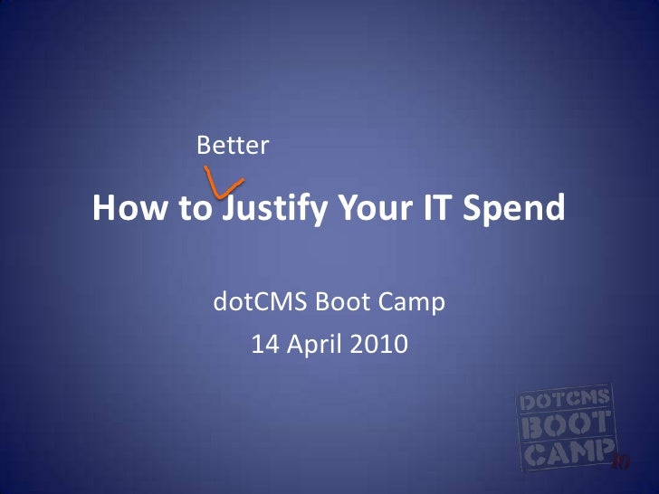 How to Justify Your IT Spend<br />dotCMS Boot Camp<br />14 April 2010<br />Better<br />