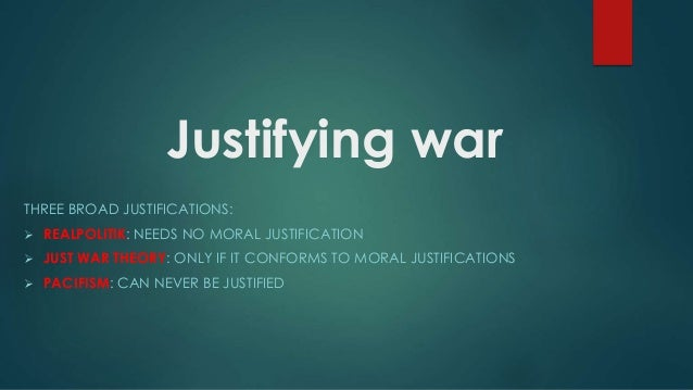 justification of war Justifications given by leaders of political parties and ter-rorist organizations (halverscheid & witte, 2007) the study at hand focuseson the underlying ethical prin.