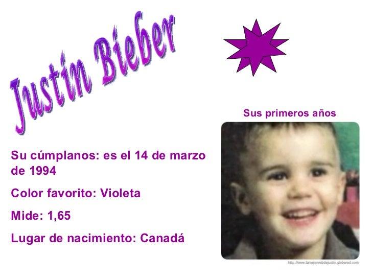 Justin Bieber Su cúmplanos: es el 14 de marzo de 1994 Color favorito: Violeta  Mide: 1,65 Lugar de nacimiento: Canadá  Sus...