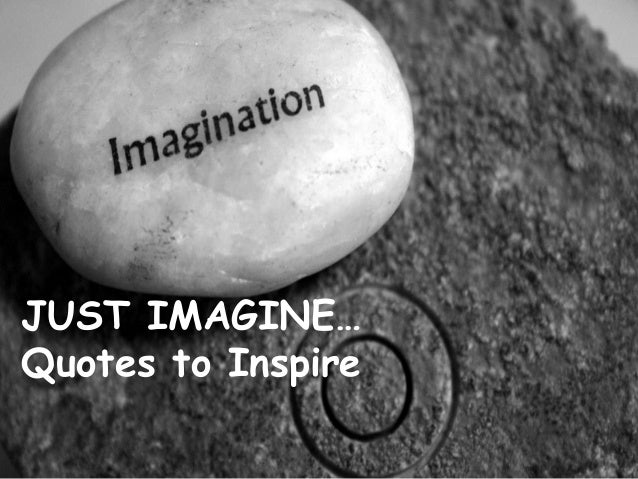 JUST IMAGINE…Quotes to Inspire