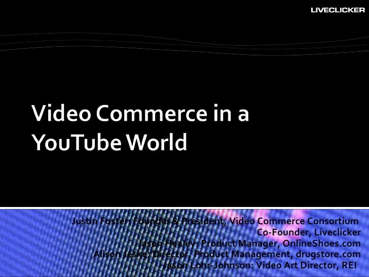 Justin Foster: Founder & President, Video Commerce Consortium  Co-Founder, Liveclicker Jason Healey: Product Manager, Onli...