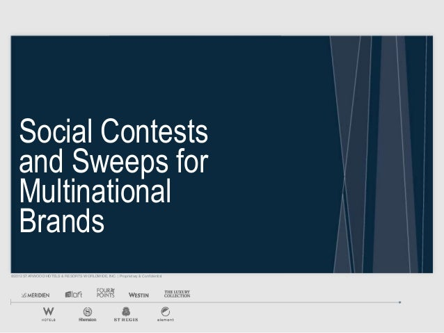 ©2012 STARWOOD HOTELS & RESORTS WORLDWIDE, INC.   Proprietary & Confidential Social Contests and Sweeps for Multinational ...
