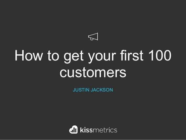 How to get your first 100 customers JUSTIN JACKSON