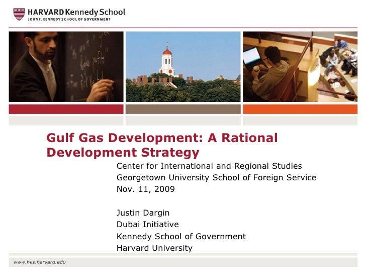 Justin Dargin 11 November 2009 Gulf Gas Development: A Rational Development Strategy Lecture: