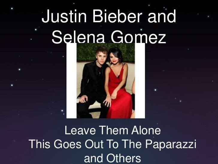 Justin Bieber and Selena Gomez<br />Leave Them Alone<br />This Goes Out To The Paparazzi and Others<br />