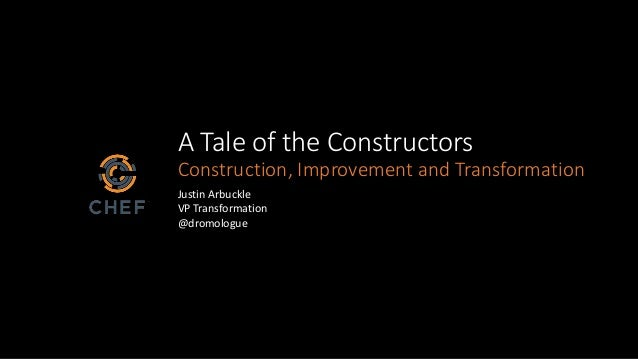 A Tale of the Constructors Construction, Improvement and Transformation Justin Arbuckle VP Transformation @dromologue