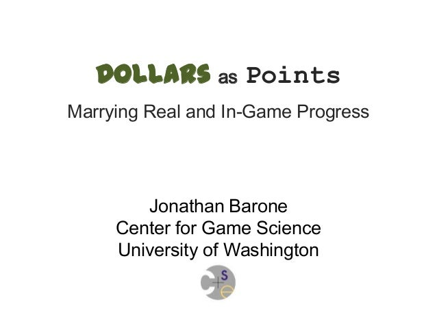 Dollars as Points Marrying Real and In-Game Progress Jonathan Barone Center for Game Science University of Washington