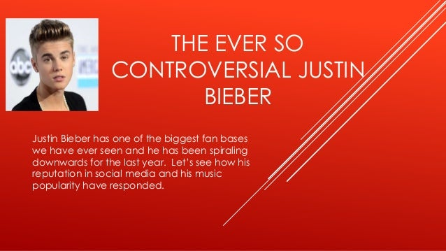 THE EVER SO CONTROVERSIAL JUSTIN BIEBER Justin Bieber has one of the biggest fan bases we have ever seen and he has been s...