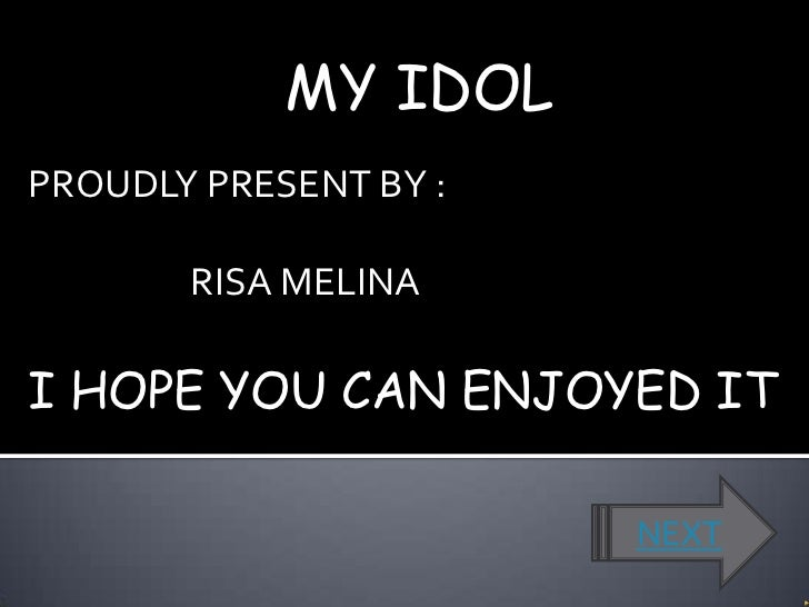 MY IDOLPROUDLY PRESENT BY :       RISA MELINAI HOPE YOU CAN ENJOYED IT                       NEXT