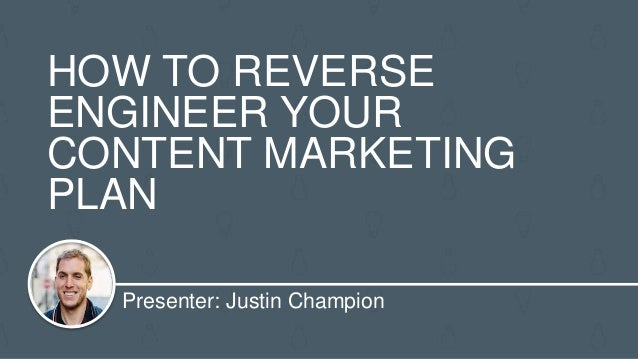 Presenter: Justin Champion HOW TO REVERSE ENGINEER YOUR CONTENT MARKETING PLAN