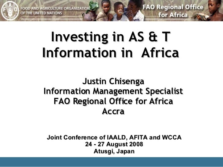 Investing in AS & T Information in  Africa Justin Chisenga Information Management Specialist FAO Regional Office for Afric...