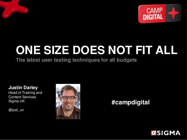 ONE SIZE DOES NOT FIT ALL    The latest user testing techniques for all budgetsJustin DarleyHead of Training andContent Se...