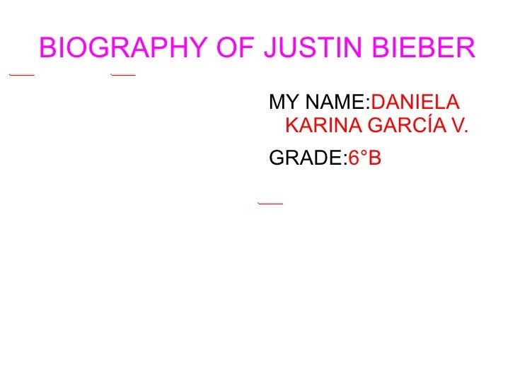BIOGRAPHY OF JUSTIN BIEBER <ul><li>MY NAME: DANIELA KARINA GARCÍA V.