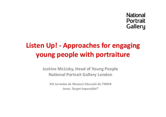 Listen Up! - Approaches for engaging young people with portraiture Justine McLisky, Head of Young People National Portrait...