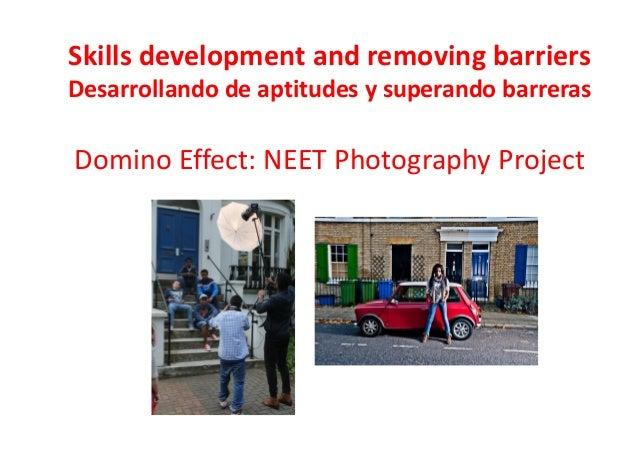 Skills development and removing barriers Desarrollando de aptitudes y superando barreras Domino Effect: NEET Photography P...