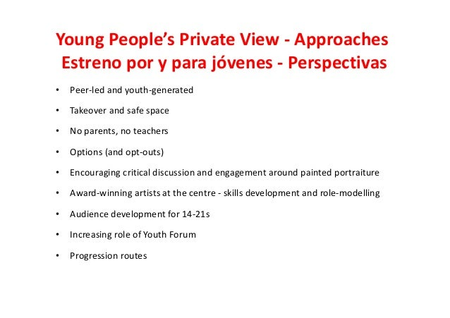 Young People's Private View - Approaches Estreno por y para jóvenes - Perspectivas • Peer-led and youth-generated • Takeov...