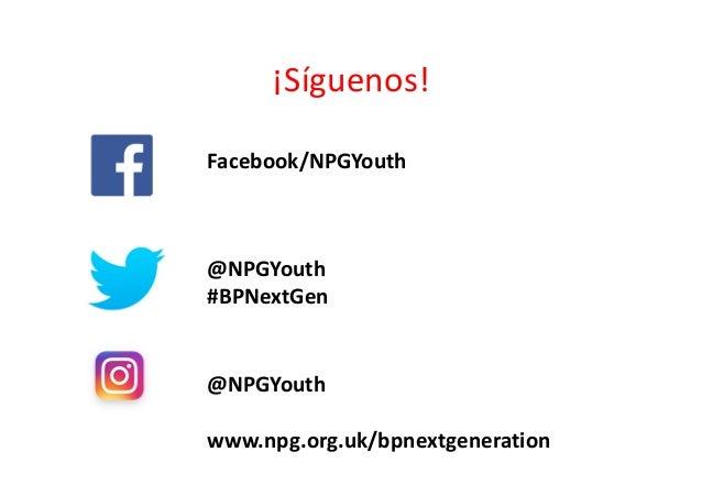 ¡Síguenos! Facebook/NPGYouth @NPGYouth #BPNextGen @NPGYouth www.npg.org.uk/bpnextgeneration