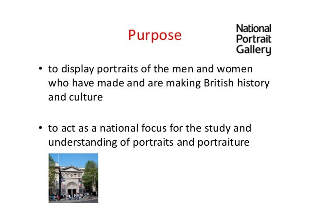 • to display portraits of the men and women who have made and are making British history and culture • to act as a nationa...